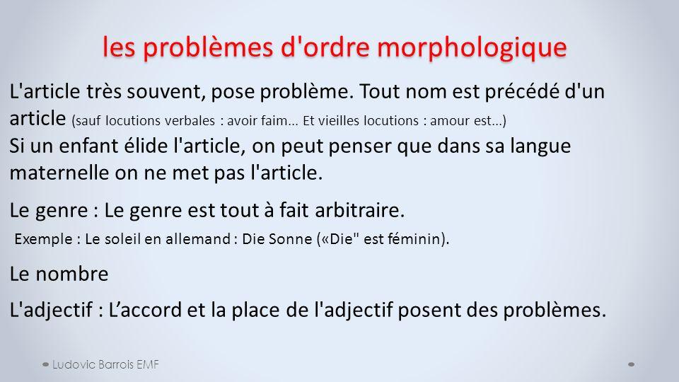 les problèmes d'ordre morphologique Ludovic Barrois EMF L'article très souvent, pose problème. Tout nom est précédé d'un article (sauf locutions verba