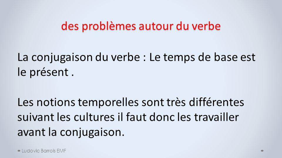 des problèmes autour du verbe Ludovic Barrois EMF La conjugaison du verbe : Le temps de base est le présent. Les notions temporelles sont très différe