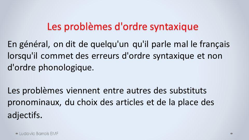 Les problèmes d'ordre syntaxique Ludovic Barrois EMF En général, on dit de quelqu'un qu'il parle mal le français lorsqu'il commet des erreurs d'ordre