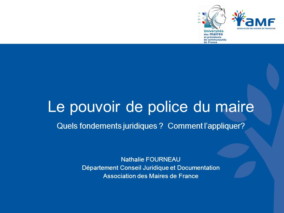 Le pouvoir de police du maire Quels fondements juridiques ? Comment lappliquer? Nathalie FOURNEAU Département Conseil Juridique et Documentation Assoc