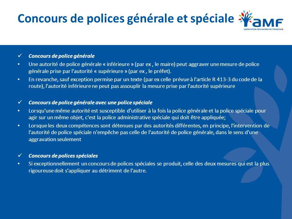 Concours de polices générale et spéciale Concours de police générale Une autorité de police générale « inférieure » (par ex, le maire) peut aggraver une mesure de police générale prise par l autorité « supérieure » (par ex, le préfet).