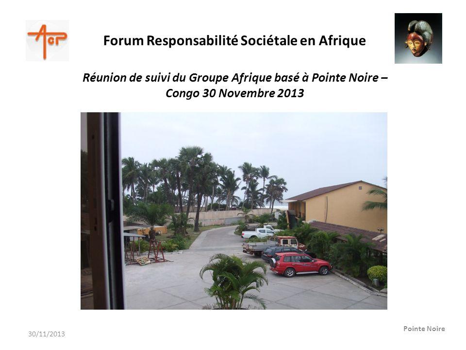 Forum Responsabilité Sociétale en Afrique Pointe Noire Réunion de suivi du Groupe Afrique basé à Pointe Noire – Congo 30 Novembre 2013 30/11/2013