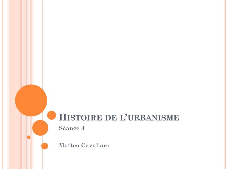H ISTOIRE DE L URBANISME Séance 3 Matteo Cavallaro
