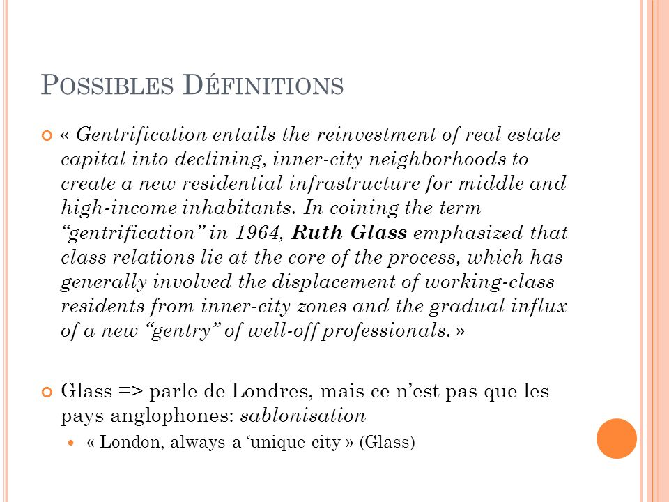 P OSSIBLES D ÉFINITIONS « Gentrification entails the reinvestment of real estate capital into declining, inner-city neighborhoods to create a new resi