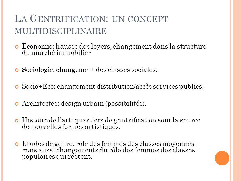 L A G ENTRIFICATION : UN CONCEPT MULTIDISCIPLINAIRE Economie: hausse des loyers, changement dans la structure du marché immobilier Sociologie: changement des classes sociales.