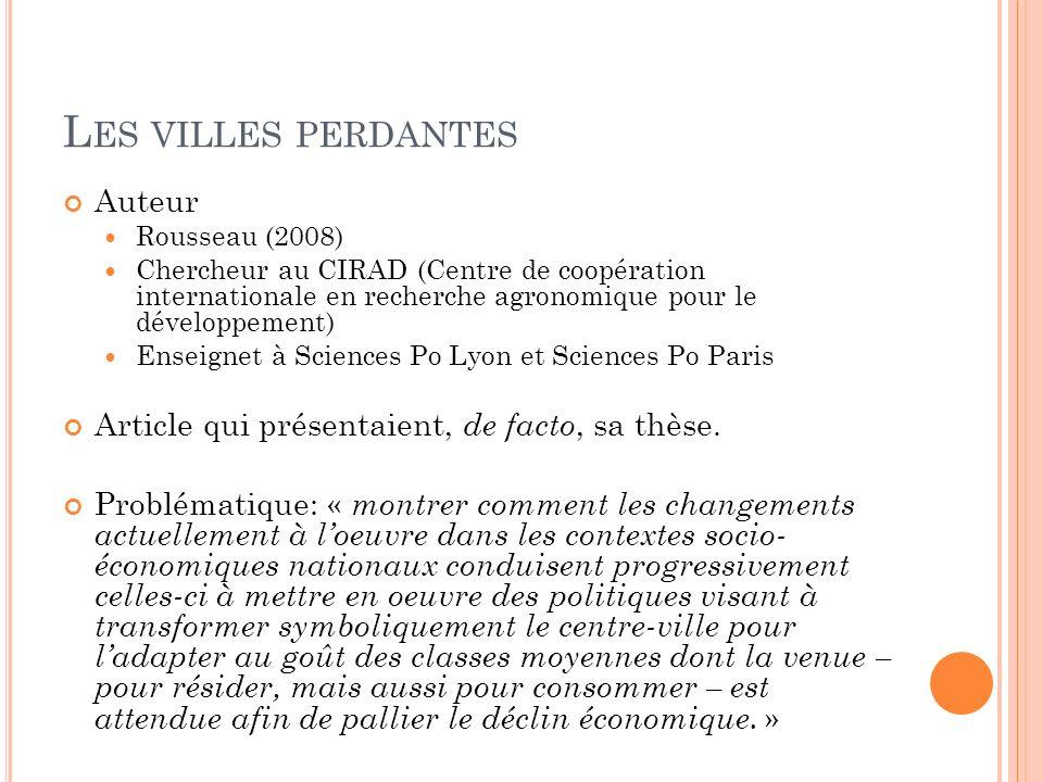 L ES VILLES PERDANTES Auteur Rousseau (2008) Chercheur au CIRAD (Centre de coopération internationale en recherche agronomique pour le développement) Enseignet à Sciences Po Lyon et Sciences Po Paris Article qui présentaient, de facto, sa thèse.