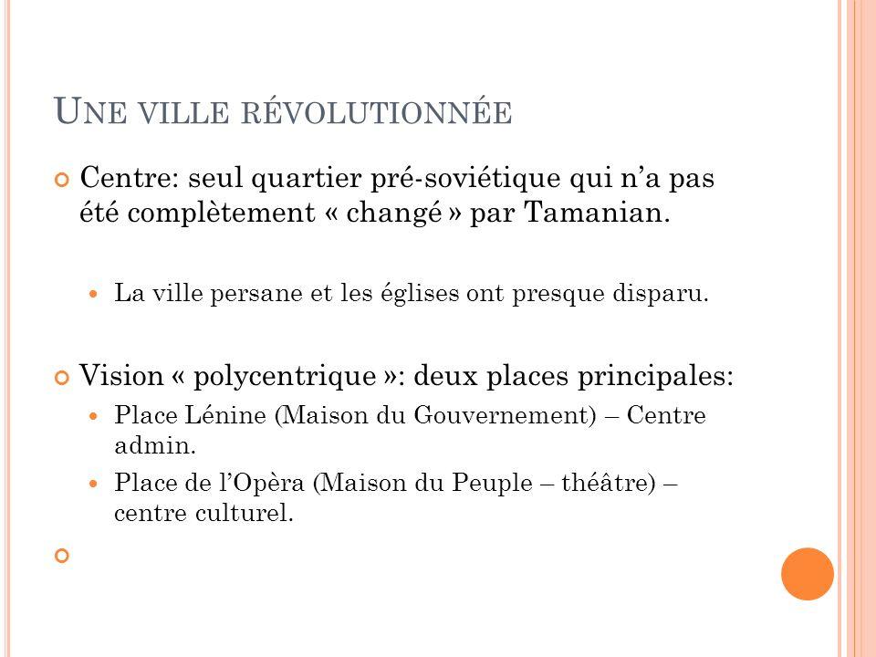 U NE VILLE RÉVOLUTIONNÉE Centre: seul quartier pré-soviétique qui na pas été complètement « changé » par Tamanian.
