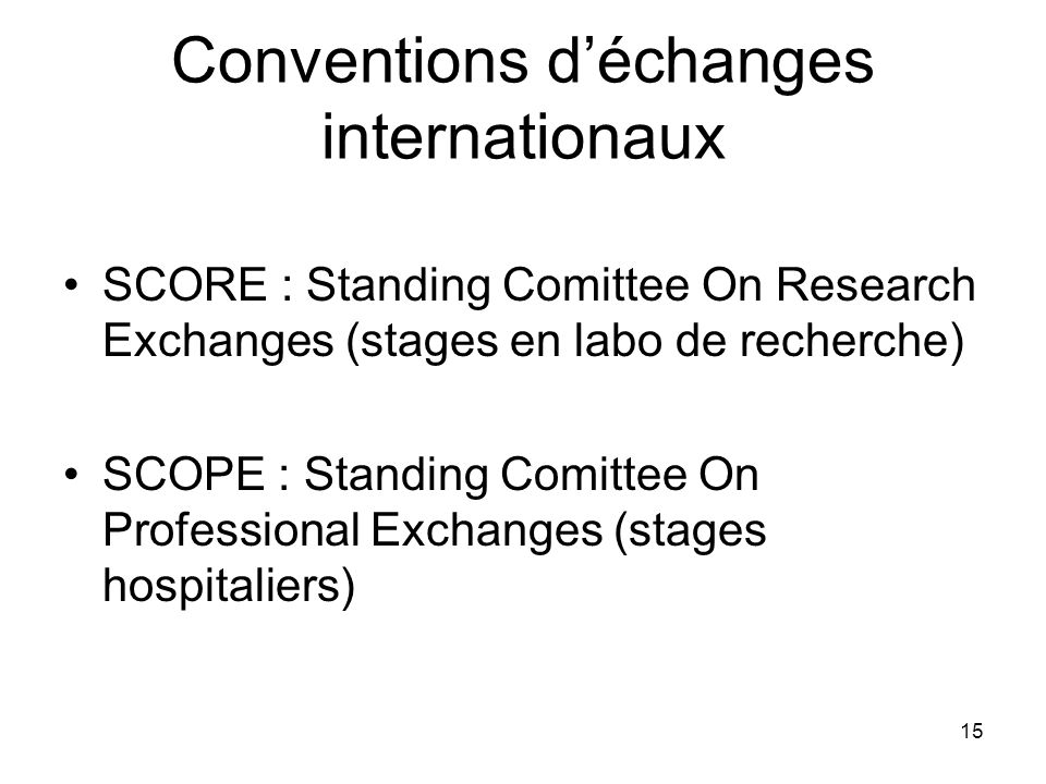 15 Conventions déchanges internationaux SCORE : Standing Comittee On Research Exchanges (stages en labo de recherche) SCOPE : Standing Comittee On Pro