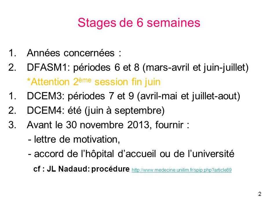 Stages de 6 semaines 1.Années concernées : 2.DFASM1: périodes 6 et 8 (mars-avril et juin-juillet) *Attention 2 ème session fin juin 1.DCEM3: périodes 7 et 9 (avril-mai et juillet-aout) 2.DCEM4: été (juin à septembre) 3.Avant le 30 novembre 2013, fournir : - lettre de motivation, - accord de lhôpital daccueil ou de luniversité cf : JL Nadaud: procédure http://www.medecine.unilim.fr/spip.php?article89 http://www.medecine.unilim.fr/spip.php?article89 2