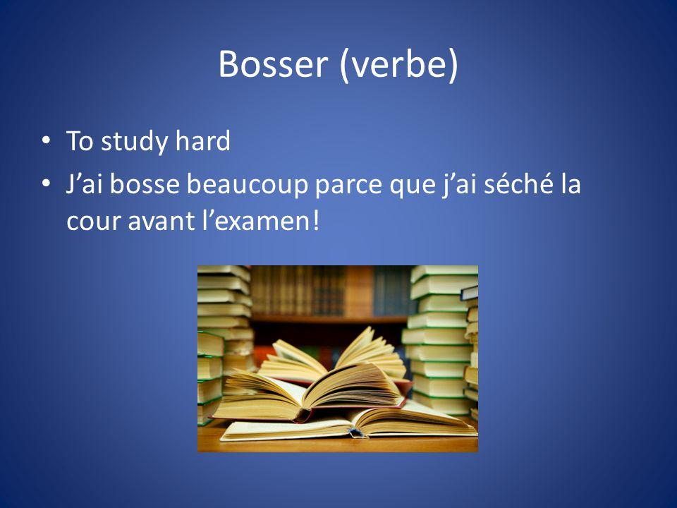 Bosser (verbe) To study hard Jai bosse beaucoup parce que jai séché la cour avant lexamen!