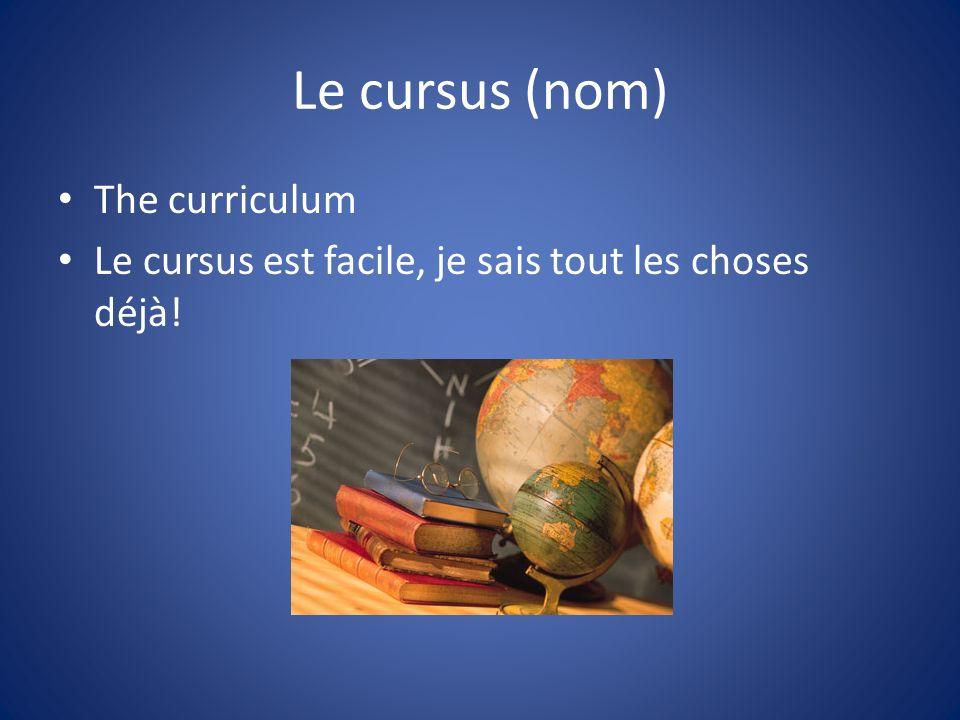 Le cursus (nom) The curriculum Le cursus est facile, je sais tout les choses déjà!
