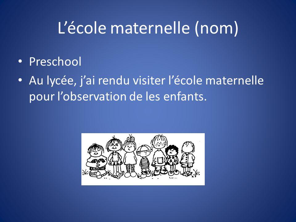 Lécole maternelle (nom) Preschool Au lycée, jai rendu visiter lécole maternelle pour lobservation de les enfants.