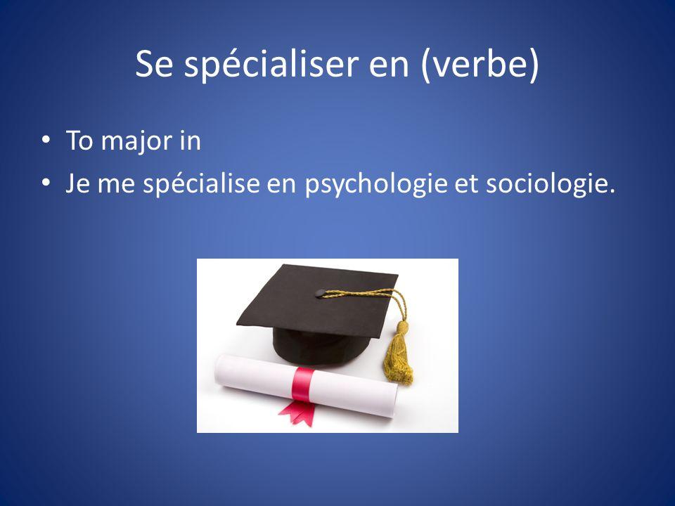 Se spécialiser en (verbe) To major in Je me spécialise en psychologie et sociologie.