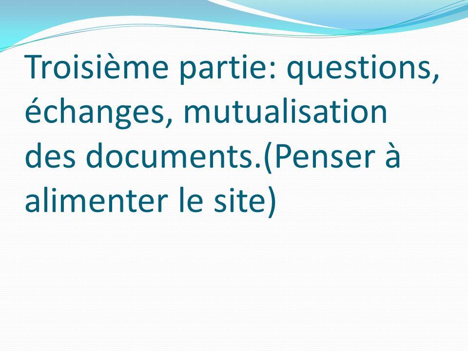 Troisième partie: questions, échanges, mutualisation des documents.(Penser à alimenter le site)