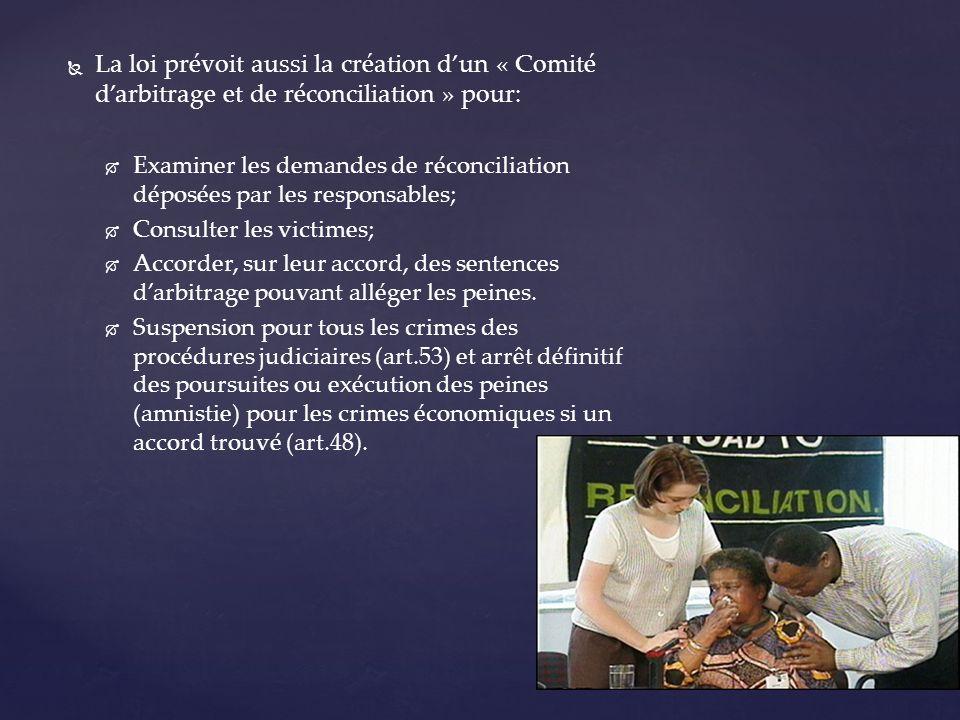 La loi prévoit aussi la création dun « Comité darbitrage et de réconciliation » pour: Examiner les demandes de réconciliation déposées par les responsables; Consulter les victimes; Accorder, sur leur accord, des sentences darbitrage pouvant alléger les peines.