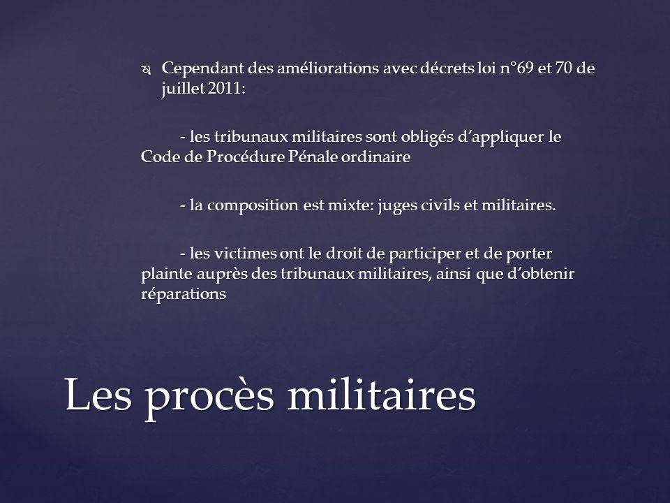 Cependant des améliorations avec décrets loi n°69 et 70 de juillet 2011: Cependant des améliorations avec décrets loi n°69 et 70 de juillet 2011: - les tribunaux militaires sont obligés dappliquer le Code de Procédure Pénale ordinaire - la composition est mixte: juges civils et militaires.
