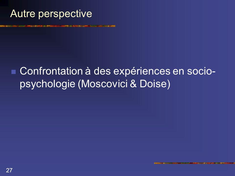 27 Autre perspective Confrontation à des expériences en socio- psychologie (Moscovici & Doise)