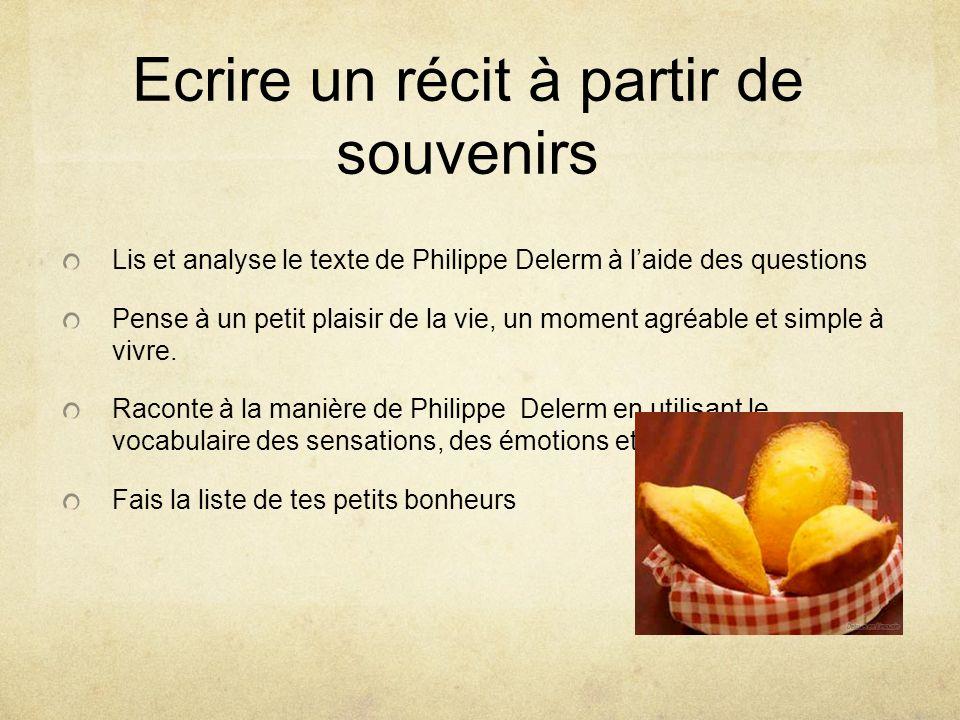 Ecrire un récit à partir de souvenirs Lis et analyse le texte de Philippe Delerm à laide des questions Pense à un petit plaisir de la vie, un moment a