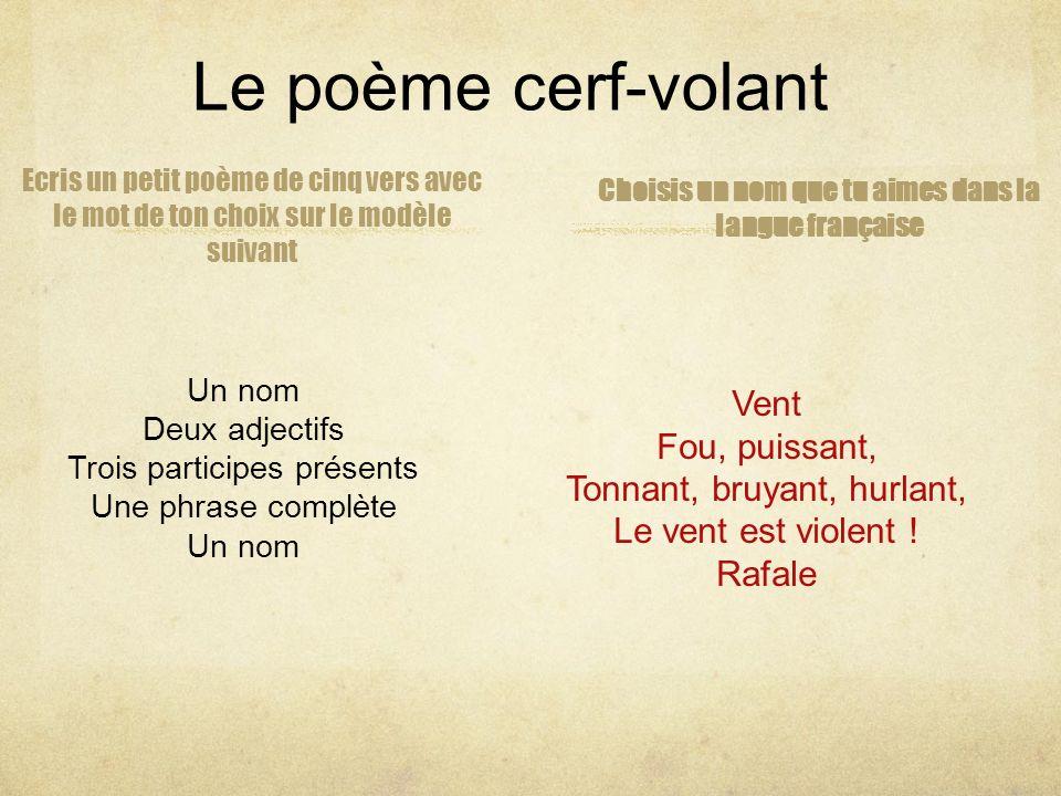 Le poème cerf-volant Choisis un nom que tu aimes dans la langue française Un nom Deux adjectifs Trois participes présents Une phrase complète Un nom E
