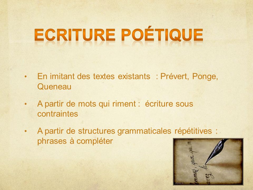 En imitant des textes existants : Prévert, Ponge, Queneau A partir de mots qui riment : écriture sous contraintes A partir de structures grammaticales
