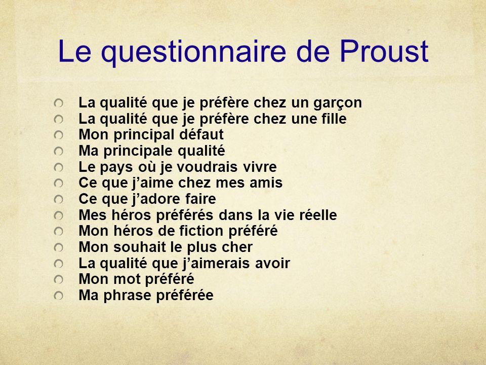 Le questionnaire de Proust La qualité que je préfère chez un garçon La qualité que je préfère chez une fille Mon principal défaut Ma principale qualit