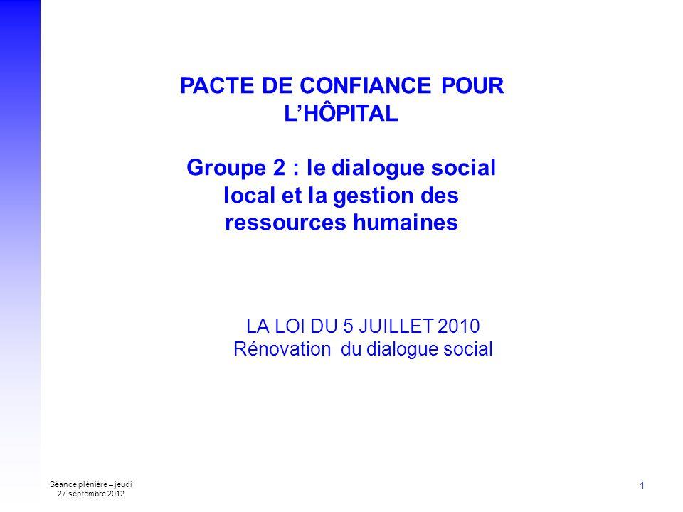 Séance plénière – jeudi 27 septembre 2012 1 LA LOI DU 5 JUILLET 2010 Rénovation du dialogue social PACTE DE CONFIANCE POUR LHÔPITAL Groupe 2 : le dialogue social local et la gestion des ressources humaines