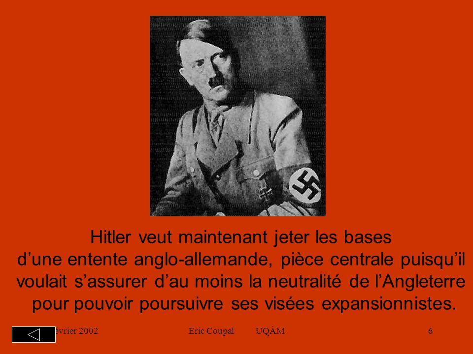 19 février 2002Eric Coupal UQÀM6 Hitler veut maintenant jeter les bases dune entente anglo-allemande, pièce centrale puisquil voulait sassurer dau moins la neutralité de lAngleterre pour pouvoir poursuivre ses visées expansionnistes.