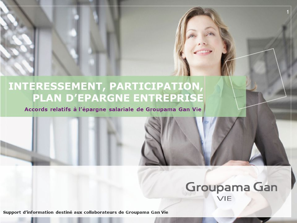 1 INTERESSEMENT, PARTICIPATION, PLAN DEPARGNE ENTREPRISE Support dinformation destiné aux collaborateurs de Groupama Gan Vie Accords relatifs à léparg