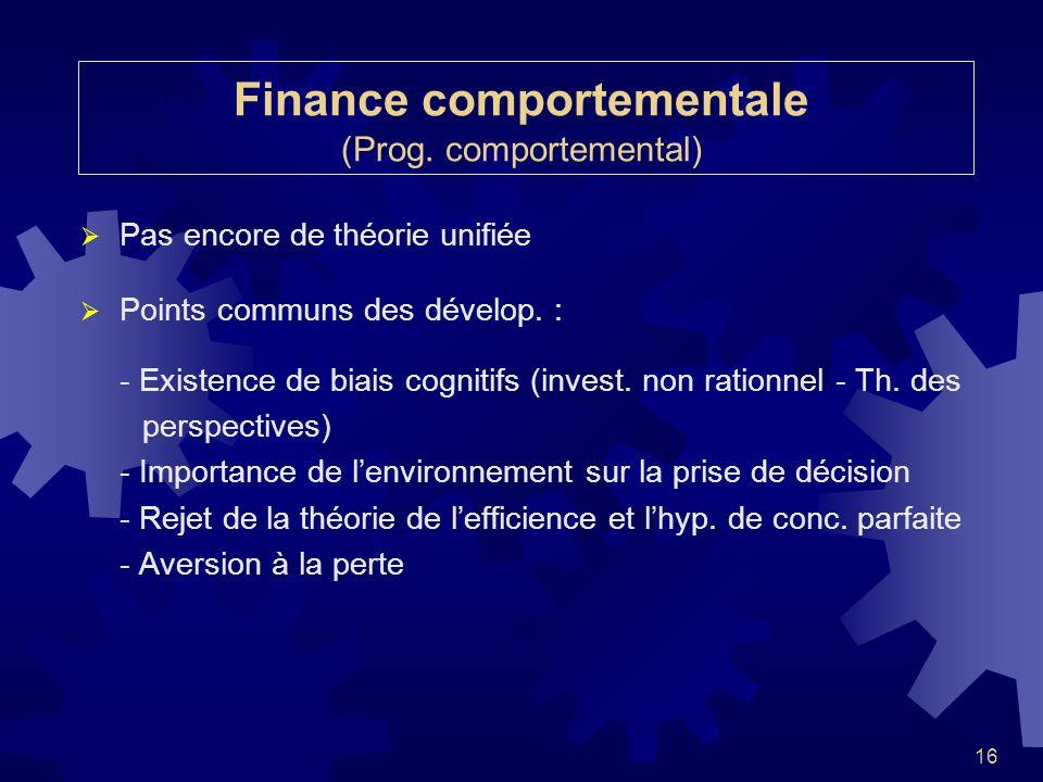 16 Finance comportementale (Prog. comportemental) Pas encore de théorie unifiée Points communs des dévelop. : - Existence de biais cognitifs (invest.