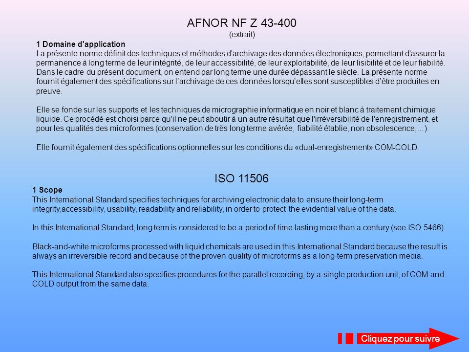 CONTENUS COMPARÉS DES NORMES NF Z 43-400 ET ISO 11506 Afnor NF Z 43-400 Fonctions de larchivage des données électroniques Spécifications relatives aux options de la micrographie Spécifications relatives à l enregistrement micrographique Spécifications relatives à ladministration des données enregistrées Spécifications relatives aux aspects juridiques de lenregistrement COM Recommandations relatives au dual enregistrement «COM-COLD» (option) Recommandations relatives aux aspects juridiques du dual enregistrement COM-COLD Annexe A (informative) Aspects juridiques de larchivage des données électroniques Annexe B (informative) Chronologie des réformes du droit de la preuve Annexe C (informative) Loi «Informatique et Libertés» - Implications sur larchivage des données électroniques secteur privé) Annexe D (informative) Le procédé COM et les microformes Annexe E (informative) Lenregistrement et le traitement micrographique Annexe F (informative) Rappel des modalités de conservation à long terme des microformes argentiques ISO 11506 Electronic data archiving Specifications related to micrographics options Specifications related to micrographics recording Management of recorded data Evidentiary aspects of COM recording COM-COLD dual recording Evidentiary aspects of COM-COLD dual recording Annex A (informative) Archiving electronic data subject to restrictions for privacy reasons onto COM microforms Annex B (informative) The COM process and microforms Annex C (informative) Long term preservation for silver microforms Annex D (normative) Microforms created for use as evidence Cliquez pour suivre