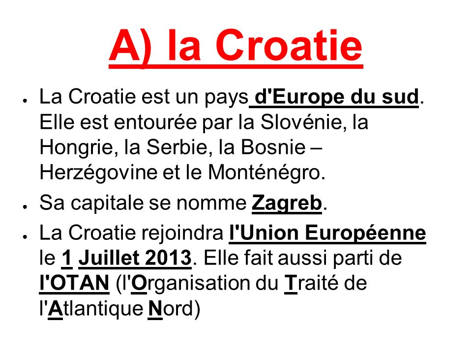 A) la Croatie La Croatie est un pays d'Europe du sud. Elle est entourée par la Slovénie, la Hongrie, la Serbie, la Bosnie – Herzégovine et le Monténég