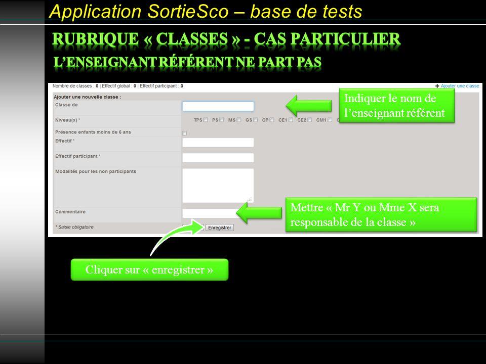 Application SortieSco – base de tests Cliquer sur « enregistrer » Indiquer le nom de lenseignant référent Mettre « Mr Y ou Mme X sera responsable de la classe »
