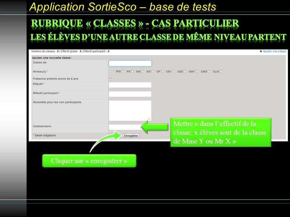 Application SortieSco – base de tests Cliquer sur « enregistrer » Mettre « dans leffectif de la classe, x élèves sont de la classe de Mme Y ou Mr X »