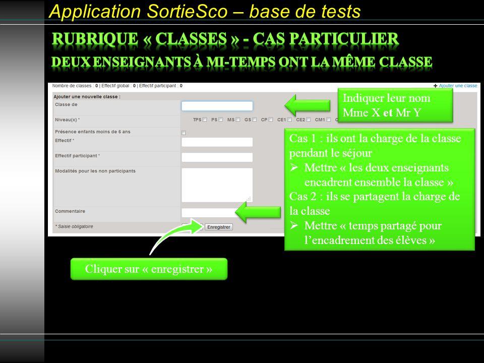 Application SortieSco – base de tests Cliquer sur « enregistrer » Indiquer leur nom Mme X et Mr Y Indiquer leur nom Mme X et Mr Y Cas 1 : ils ont la charge de la classe pendant le séjour Mettre « les deux enseignants encadrent ensemble la classe » Cas 2 : ils se partagent la charge de la classe Mettre « temps partagé pour lencadrement des élèves » Cas 1 : ils ont la charge de la classe pendant le séjour Mettre « les deux enseignants encadrent ensemble la classe » Cas 2 : ils se partagent la charge de la classe Mettre « temps partagé pour lencadrement des élèves »