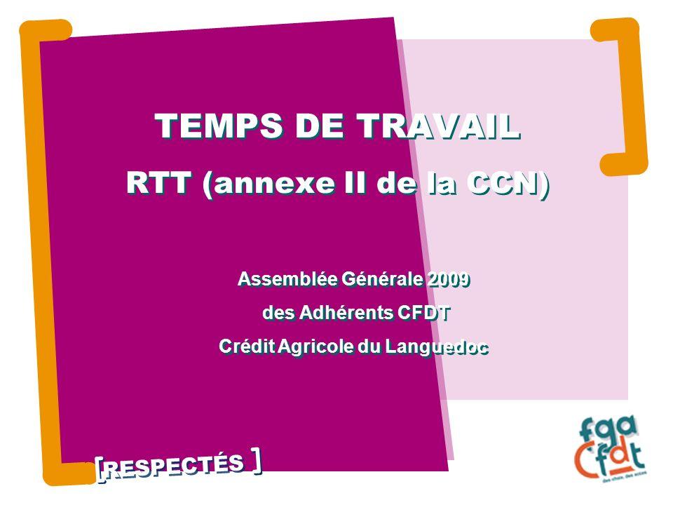 RESPECTÉS TEMPS DE TRAVAIL RTT (annexe II de la CCN) Assemblée Générale 2009 des Adhérents CFDT Crédit Agricole du Languedoc