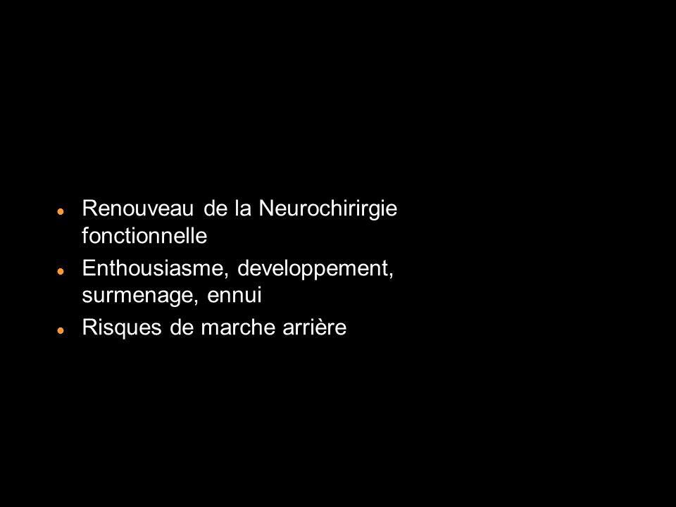 Renouveau de la Neurochirirgie fonctionnelle Enthousiasme, developpement, surmenage, ennui Risques de marche arrière