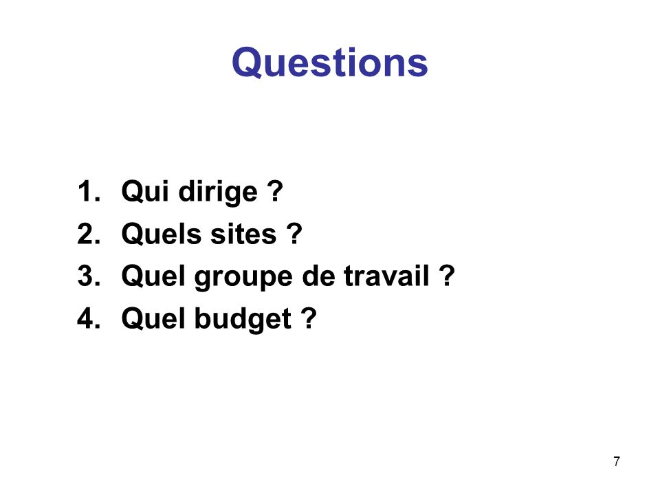 7 Questions 1.Qui dirige ? 2.Quels sites ? 3.Quel groupe de travail ? 4.Quel budget ?