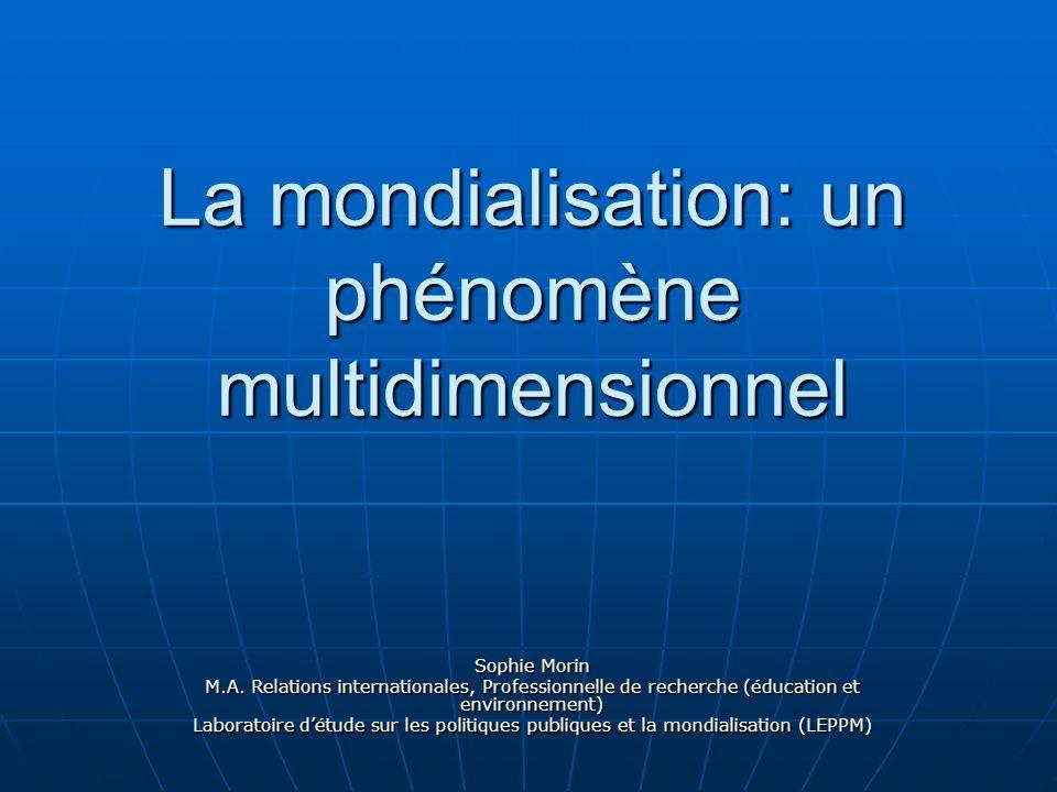 La mondialisation: un phénomène multidimensionnel Sophie Morin M.A. Relations internationales, Professionnelle de recherche (éducation et environnemen