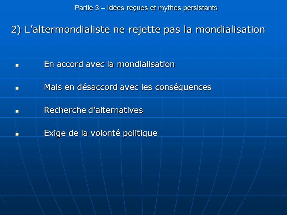 Partie 3 – Idées reçues et mythes persistants 2) Laltermondialiste ne rejette pas la mondialisation En accord avec la mondialisation En accord avec la