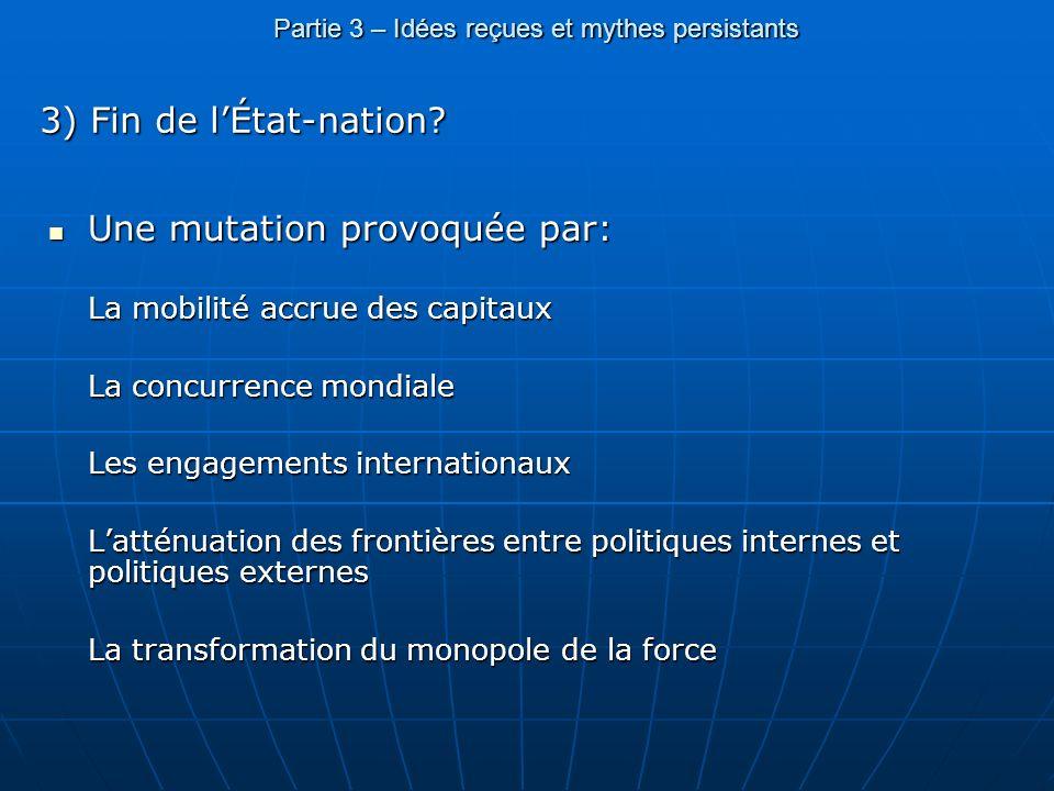 Partie 3 – Idées reçues et mythes persistants 3) Fin de lÉtat-nation? Une mutation provoquée par: Une mutation provoquée par: La mobilité accrue des c