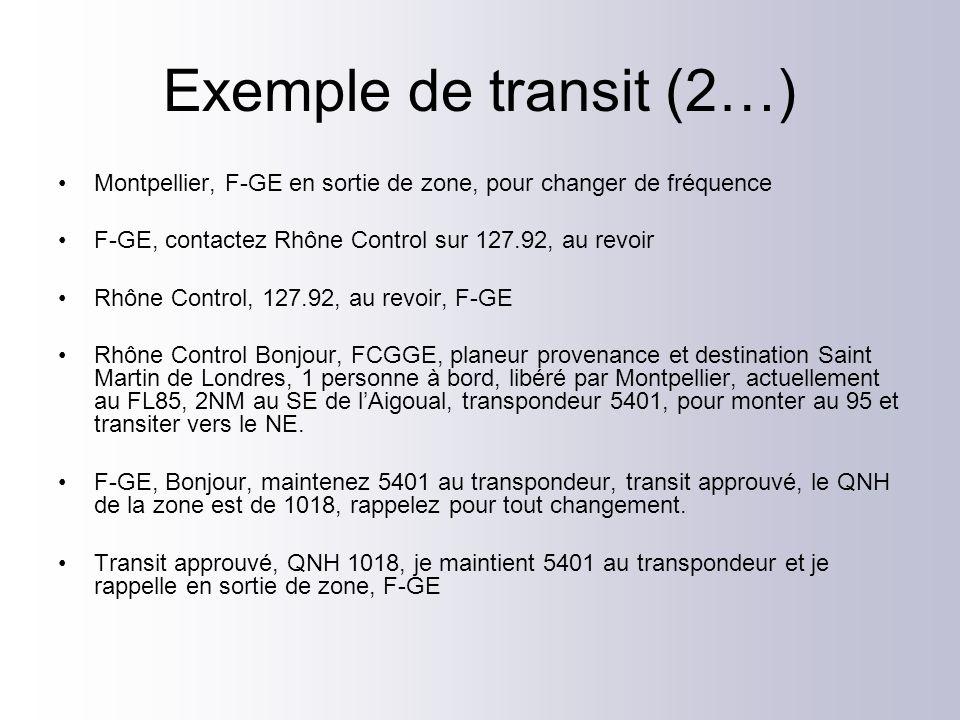 Exemple de transit (2…) Montpellier, F-GE en sortie de zone, pour changer de fréquence F-GE, contactez Rhône Control sur 127.92, au revoir Rhône Control, 127.92, au revoir, F-GE Rhône Control Bonjour, FCGGE, planeur provenance et destination Saint Martin de Londres, 1 personne à bord, libéré par Montpellier, actuellement au FL85, 2NM au SE de lAigoual, transpondeur 5401, pour monter au 95 et transiter vers le NE.