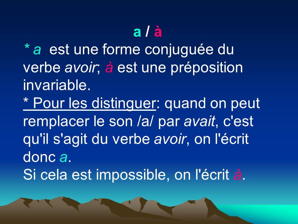a / à * a est une forme conjuguée du verbe avoir; à est une préposition invariable. * Pour les distinguer: quand on peut remplacer le son /a/ par avai