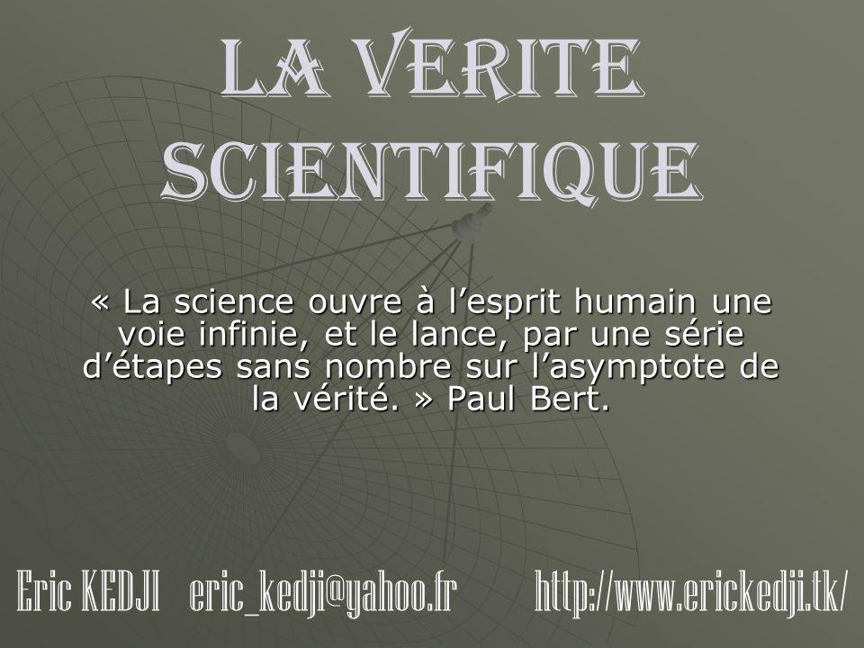 LA VERITE SCIENTIFIQUE « La science ouvre à lesprit humain une voie infinie, et le lance, par une série détapes sans nombre sur lasymptote de la vérit