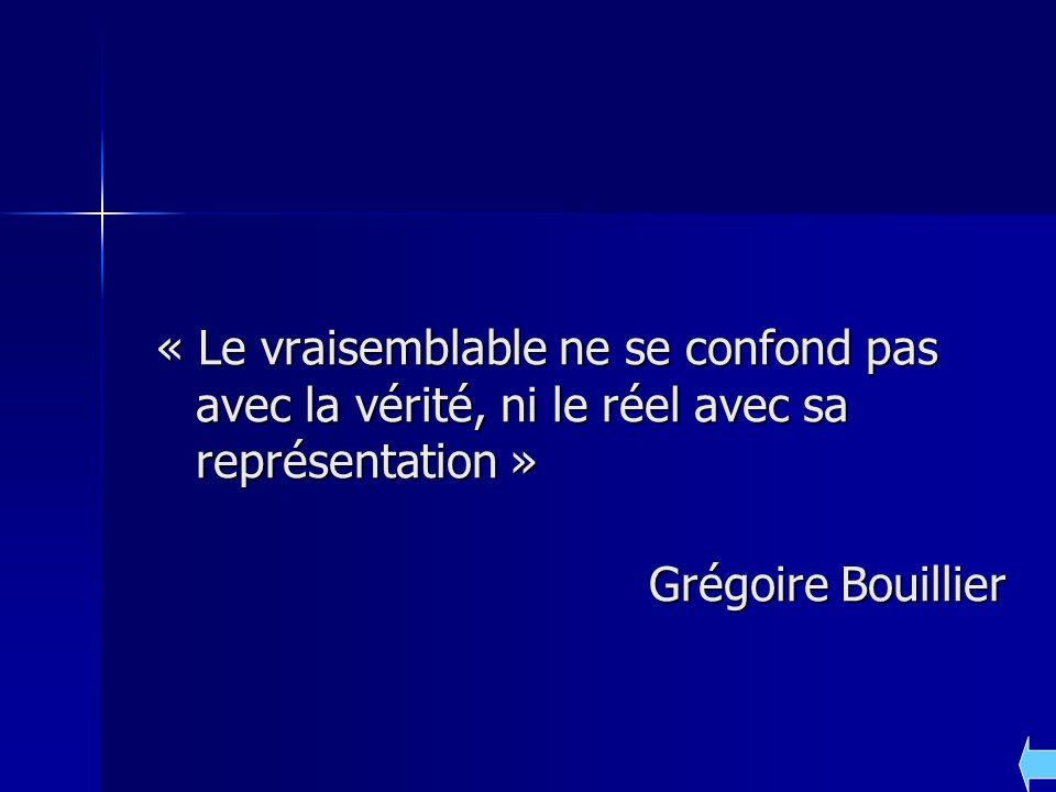 « Le vraisemblable ne se confond pas avec la vérité, ni le réel avec sa représentation » Grégoire Bouillier