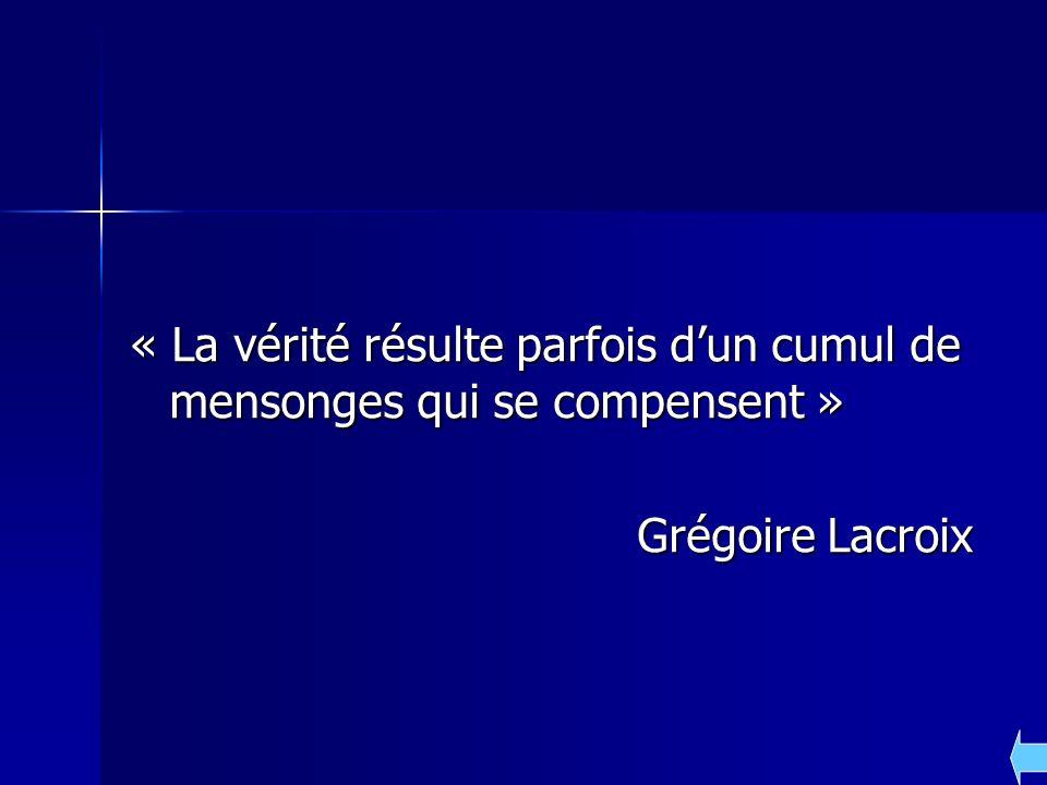 « La vérité résulte parfois dun cumul de mensonges qui se compensent » Grégoire Lacroix