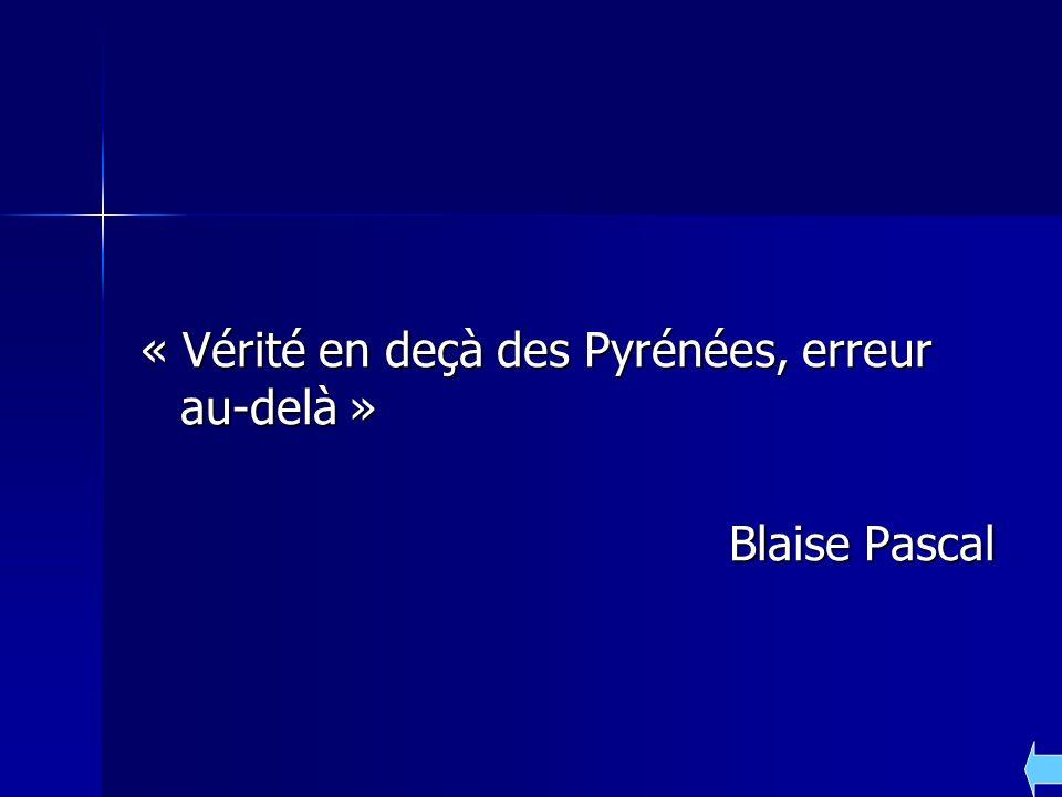 « Vérité en deçà des Pyrénées, erreur au-delà » Blaise Pascal