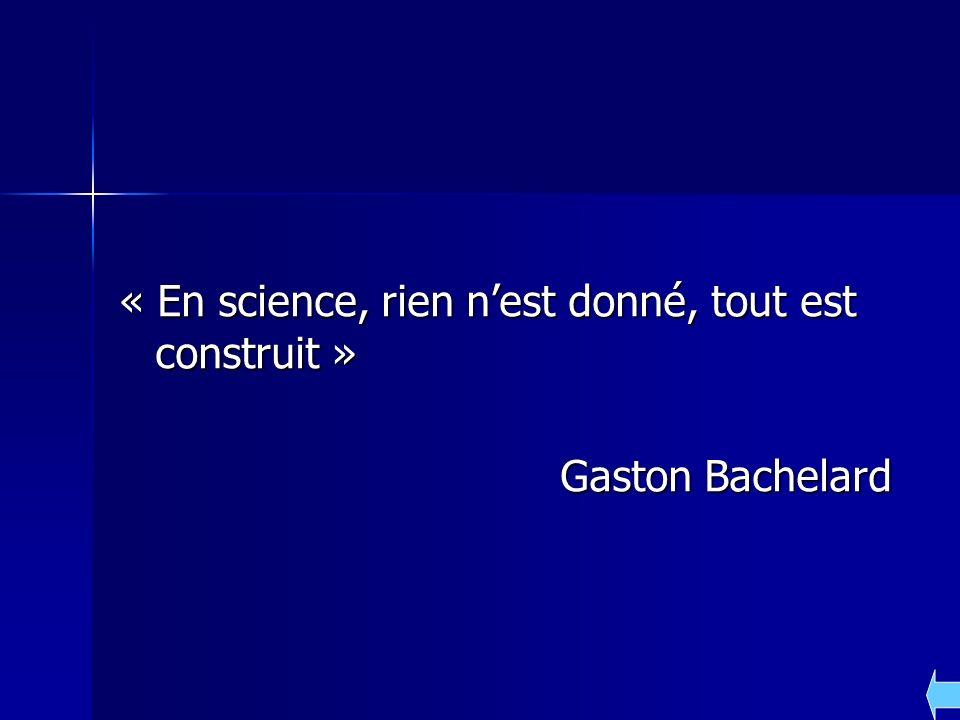 « En science, rien nest donné, tout est construit » Gaston Bachelard