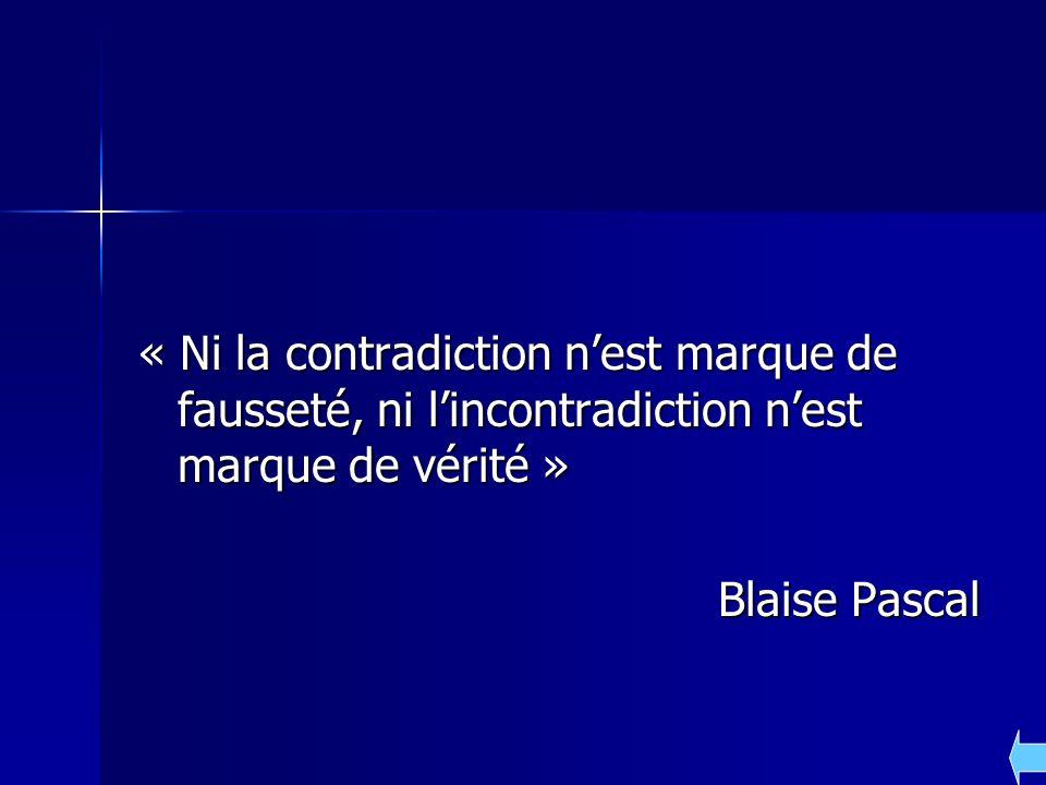 « Ni la contradiction nest marque de fausseté, ni lincontradiction nest marque de vérité » Blaise Pascal