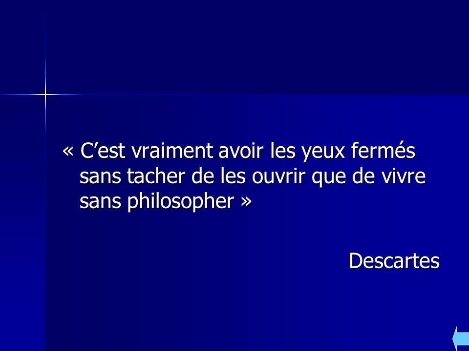 « Cest vraiment avoir les yeux fermés sans tacher de les ouvrir que de vivre sans philosopher » Descartes