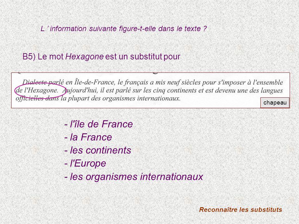 B5) Le mot Hexagone est un substitut pour Reconnaître les substituts - l île de France - la France - les continents - l Europe - les organismes internationaux chapeau L information suivante figure-t-elle dans le texte